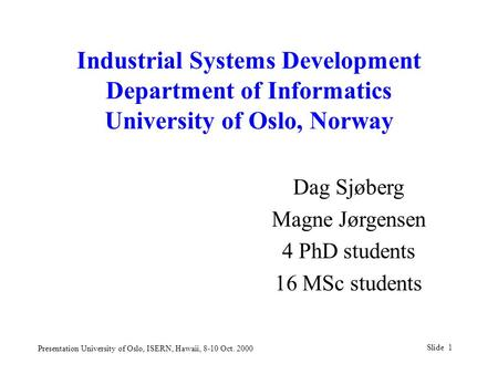 Slide 1 Presentation University of Oslo, ISERN, Hawaii, 8-10 Oct. 2000 Industrial Systems Development Department of Informatics University of Oslo, Norway.