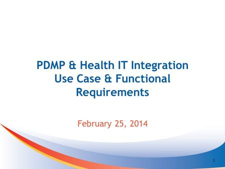 PDMP & Health IT Integration Use Case & Functional Requirements February 25, 2014 1.