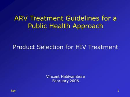 Key1 ARV Treatment Guidelines for a Public Health Approach Product Selection for HIV Treatment Vincent Habiyambere February 2006.