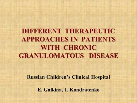 DIFFERENT THERAPEUTIC APPROACHES IN PATIENTS WITH CHRONIC GRANULOMATOUS DISEASE Russian Children's Clinical Hospital E. Galkina, I. Kondratenko.