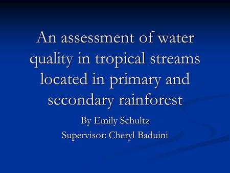An assessment of water quality in tropical streams located in primary and secondary rainforest By Emily Schultz Supervisor: Cheryl Baduini.