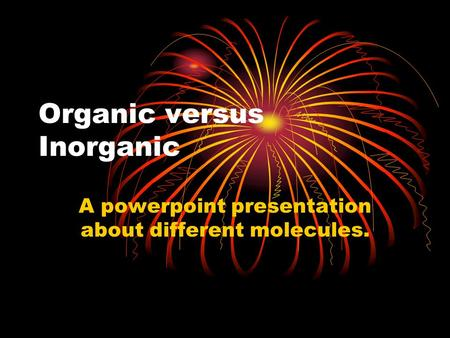 Organic versus Inorganic A powerpoint presentation about different molecules.