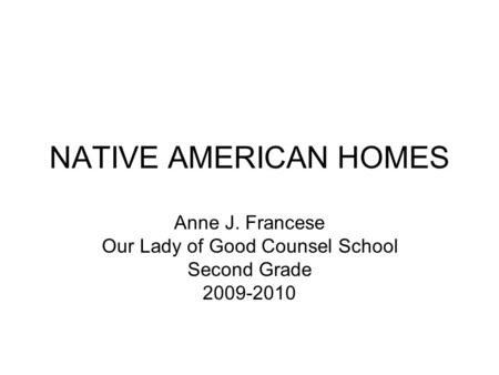 NATIVE AMERICAN HOMES Anne J. Francese Our Lady of Good Counsel School Second Grade 2009-2010.