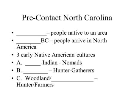 Pre-Contact North Carolina __________– people native to an area ________BC – people arrive in North America 3 early Native American cultures A. _____-Indian.