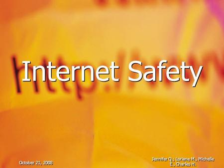 October 21, 2008 Jennifer Q.; Loriane M., Michelle E., Charles H. Internet Safety.