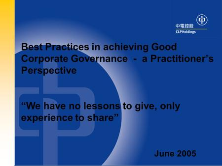 "0 Best Practices in achieving Good Corporate Governance - a Practitioner's Perspective ""We have no lessons to give, only experience to share"" June 2005."
