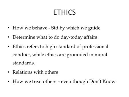 ETHICS How we behave - Std by which we guide Determine what to do day-today affairs Ethics refers to high standard of professional conduct, while ethics.