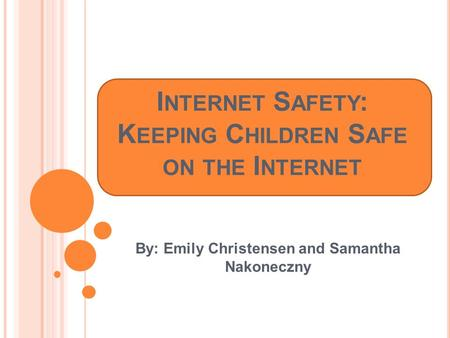 I NTERNET S AFETY : K EEPING C HILDREN S AFE ON THE I NTERNET By: Emily Christensen and Samantha Nakoneczny.