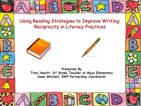 Using Reading Strategies to Improve Writing: Reciprocity in Literacy Practices Presented By Traci Hewitt, 2 nd Grade Teacher at Mayo Elementary Dawn Mitchell,