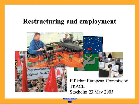 Restructuring and employment E.Pichot European Commission TRACE Stocholm 23 May 2005.