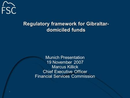 1 Regulatory framework for Gibraltar- domiciled funds Munich Presentation 19 November 2007 Marcus Killick Chief Executive Officer Financial Services Commission.