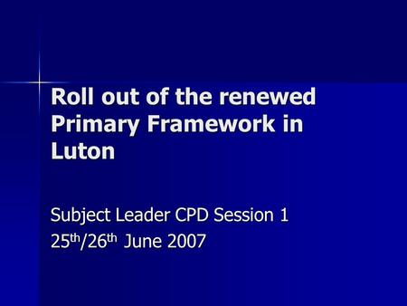 Roll out of the renewed Primary Framework in Luton Subject Leader CPD Session 1 25 th /26 th June 2007.