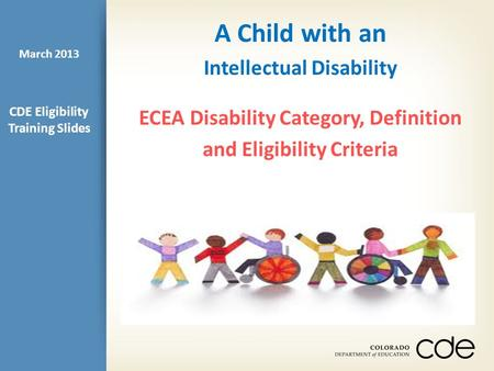 A Child with an Intellectual Disability ECEA Disability Category, Definition and Eligibility Criteria CDE Eligibility Training Slides March 2013.