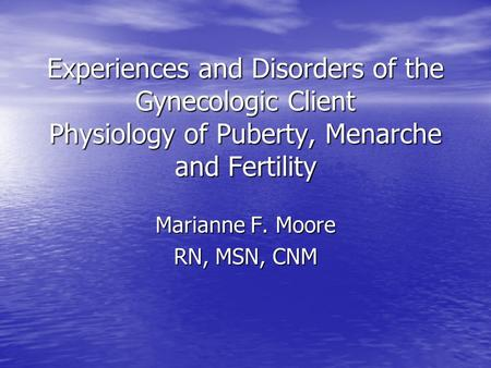 Experiences and Disorders of the Gynecologic Client Physiology of Puberty, Menarche and Fertility Marianne F. Moore RN, MSN, CNM.