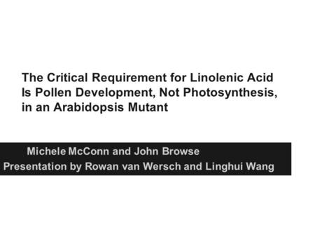 The Critical Requirement for Linolenic Acid Is Pollen Development, Not Photosynthesis, in an Arabidopsis Mutant Michele McConn and John Browse Presentation.