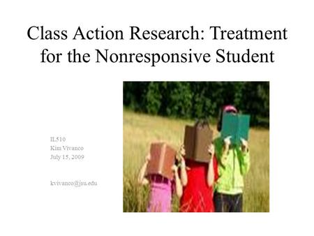 Class Action Research: Treatment for the Nonresponsive Student IL510 Kim Vivanco July 15, 2009