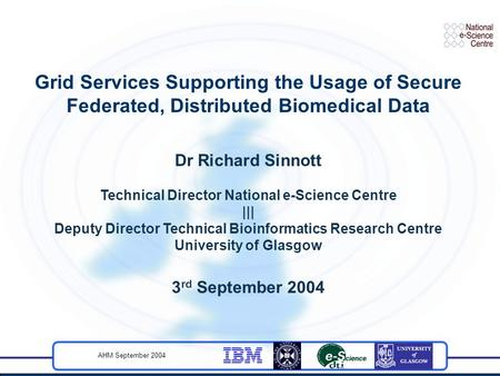 AHM September 2004 Grid Services Supporting the Usage of Secure Federated, Distributed Biomedical Data Dr Richard Sinnott Technical Director National e-Science.
