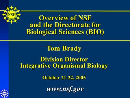 Overview of NSF and the Directorate for Biological Sciences (BIO) Overview of NSF and the Directorate for Biological Sciences (BIO) Tom Brady Division.