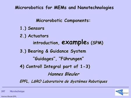 IMT Microtechnique Hannes Bleuler EPFL Microrobotics for MEMs and Nanotechnologies Microrobotic Components: 1.) Sensors 2.) Actuators introduction, example.