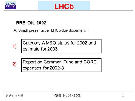 G. Martellotti1CSN1 14 / 10 / 2002 LHCb Category A M&O status for 2002 and estimate for 2003 Report on Common Fund and CORE expenses for 2002-3 RRB Ott.