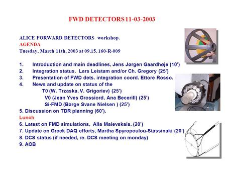 FWD DETECTORS 11-03-2003 ALICE FORWARD DETECTORS workshop. AGENDA Tuesday, March 11th, 2003 at 09.15. 160-R-009 1. Introduction and main deadlines, Jens.