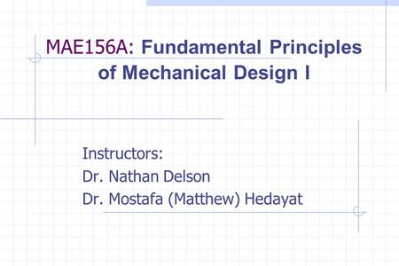 MAE156A: Fundamental Principles of Mechanical Design I Instructors: Dr. Nathan Delson Dr. Mostafa (Matthew) Hedayat.