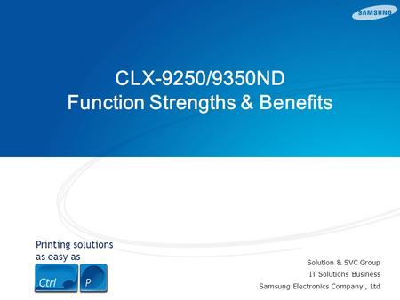 Printing solutions as easy as CLX-9250/9350ND Function Strengths & Benefits Solution & SVC Group IT Solutions Business Samsung Electronics Company, Ltd.