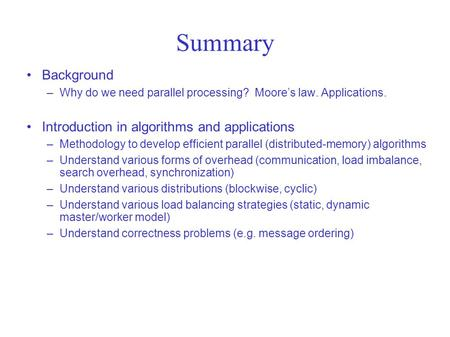 Summary Background –Why do we need parallel processing? Moore's law. Applications. Introduction in algorithms and applications –Methodology to develop.