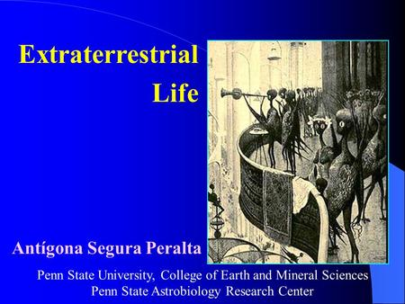 Extraterrestrial Life Antígona Segura Peralta Penn State University, College of Earth and Mineral Sciences Penn State Astrobiology Research Center.