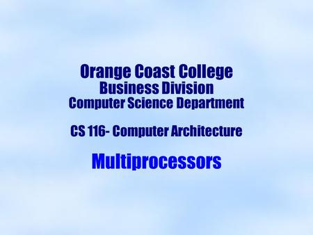 Orange Coast College Business Division Computer Science Department CS 116- Computer Architecture Multiprocessors.