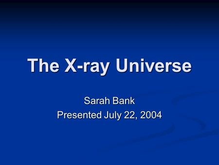 The X-ray Universe Sarah Bank Presented July 22, 2004.