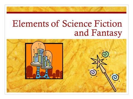 Elements of Science Fiction and Fantasy. Elements of Science Fiction Realistic and fantastic details Grounded in science Unknown inventions Makes a serious.