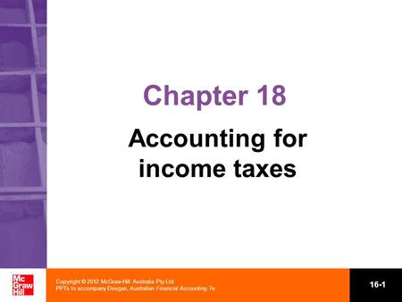 Copyright © 2012 McGraw-Hill Australia Pty Ltd PPTs to accompany Deegan, Australian Financial Accounting 7e 16-1 Chapter 18 Accounting for income taxes.
