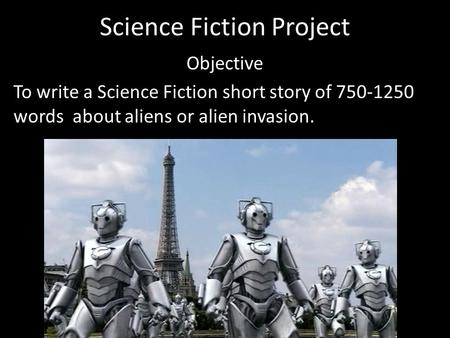 Science Fiction Project Objective To write a Science Fiction short story of 750-1250 words about aliens or alien invasion.