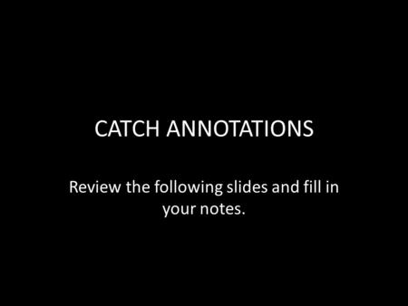 CATCH ANNOTATIONS Review the following slides and fill in your notes.