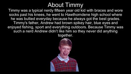 Timmy was a typical nerdy fifteen year old kid with braces and wore socks past his knees, he went to Hawthorndene high school where he was bullied everyday.