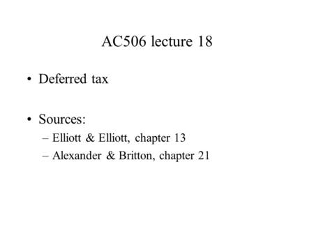 AC506 lecture 18 Deferred tax Sources: –Elliott & Elliott, chapter 13 –Alexander & Britton, chapter 21.