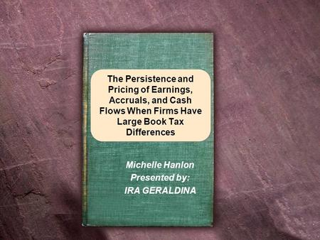 The Persistence and Pricing of Earnings, Accruals, and Cash Flows When Firms Have Large Book Tax Differences Michelle Hanlon Presented by: IRA GERALDINA.