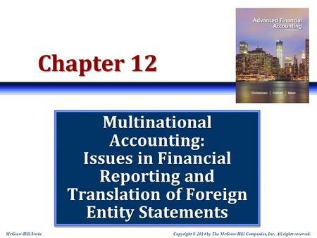 Copyright © 2014 by The McGraw-Hill Companies, Inc. All rights reserved. McGraw-Hill/Irwin Chapter 12 Multinational Accounting: Issues in Financial Reporting.