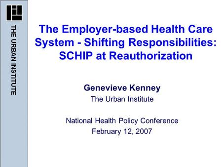 Genevieve Kenney The Urban Institute National Health Policy Conference February 12, 2007 The Employer-based Health Care System - Shifting Responsibilities: