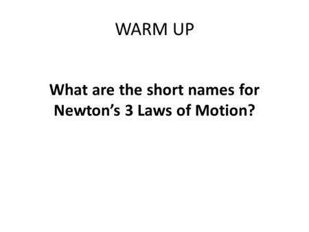WARM UP What are the short names for Newton's 3 Laws of Motion?