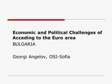 Economic and Political Challenges of Acceding to the Euro area BULGARIA Georgi Angelov, OSI-Sofia.