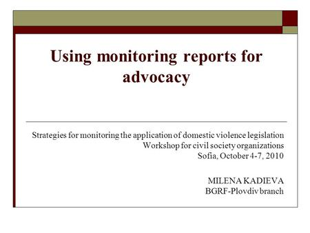 Using monitoring reports for advocacy Strategies for monitoring the application of domestic violence legislation Workshop for civil society organizations.