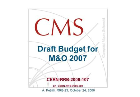 Draft Budget for M&O 2007 A. Petrilli, RRB-23, October 24, 2006 CERN-RRB-2006-107 Cf. CERN-RRB-2006-089.