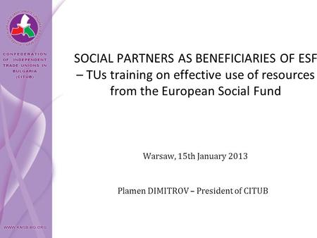 SOCIAL PARTNERS AS BENEFICIARIES OF ESF – TUs training on effective use of resources from the European Social Fund Plamen DIMITROV – President of CITUB.