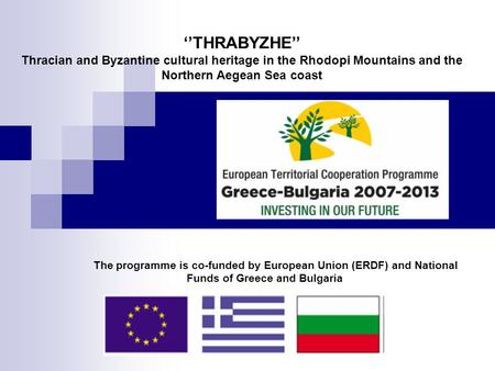 The programme is co-funded by European Union (ERDF) and National Funds of Greece and Bulgaria ''THRABYZHE'' Thracian and Byzantine cultural heritage in.