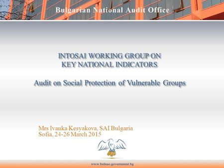 INTOSAI WORKING GROUP ON KEY NATIONAL INDICATORS Audit on Social Protection of Vulnerable Groups Mrs Ivanka Kesyakova, SAI Bulgaria Sofia, 24-26 March.