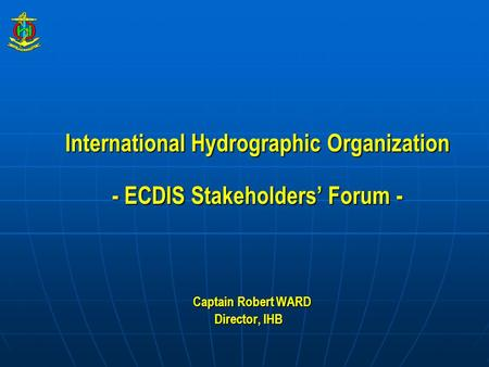 International Hydrographic Organization - ECDIS Stakeholders' Forum - Captain Robert WARD Captain Robert WARD Director, IHB.