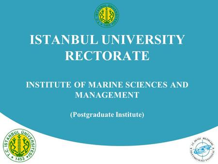 ISTANBUL UNIVERSITY RECTORATE INSTITUTE OF MARINE SCIENCES AND MANAGEMENT (Postgraduate Institute)