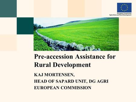 KAJ MORTENSEN, HEAD OF SAPARD UNIT, DG AGRI EUROPEAN COMMISSION Pre-accession Assistance for Rural Development.